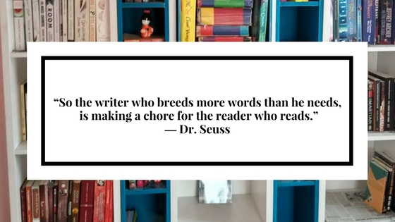 """So the writer who breeds more words than he needs, is making a chore for the reader who reads."" ― Dr. Seuss1 (1).jpg"