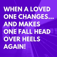 WHEN A LOVED ONE CHANGES…AND MAKES ONE FALL HEAD OVER HEELS AGAIN!.jpg