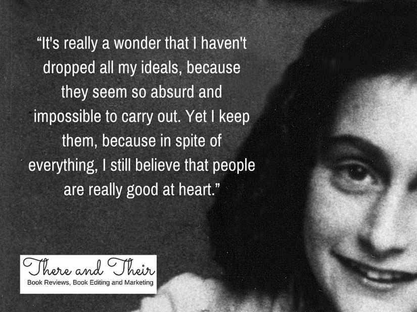 """It's really a wonder that I haven't dropped all my ideals, because they seem so absurd and impossible to carry out. Yet I keep them, because in spite of everything, I still believe that people are really good at heart.jpg"